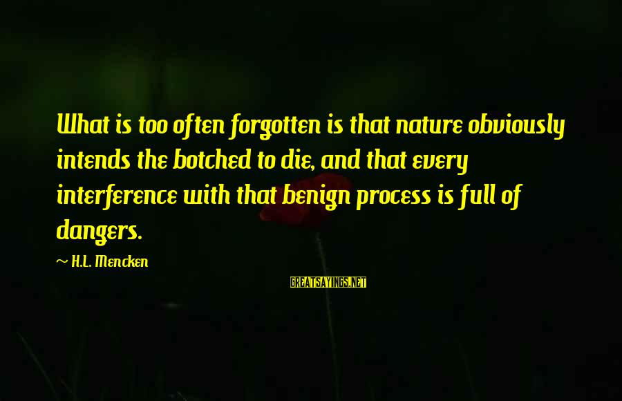 Dangers Of Sayings By H.L. Mencken: What is too often forgotten is that nature obviously intends the botched to die, and