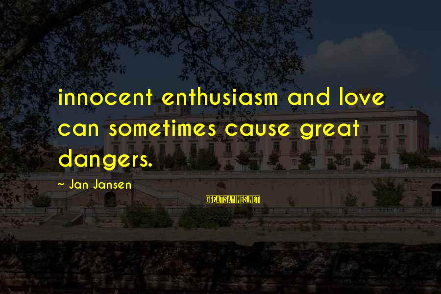 Dangers Of Sayings By Jan Jansen: innocent enthusiasm and love can sometimes cause great dangers.