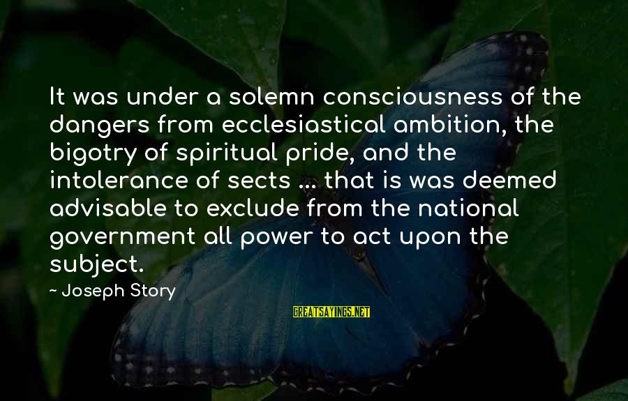 Dangers Of Sayings By Joseph Story: It was under a solemn consciousness of the dangers from ecclesiastical ambition, the bigotry of