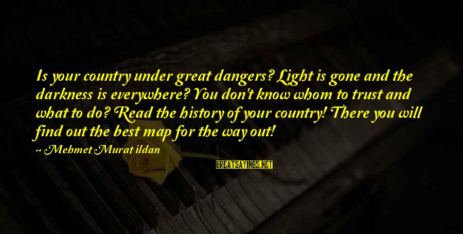 Dangers Of Sayings By Mehmet Murat Ildan: Is your country under great dangers? Light is gone and the darkness is everywhere? You