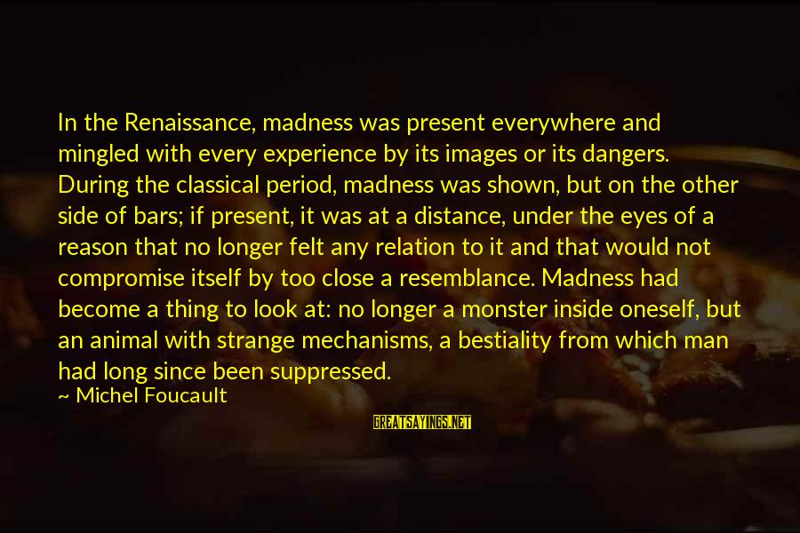 Dangers Of Sayings By Michel Foucault: In the Renaissance, madness was present everywhere and mingled with every experience by its images