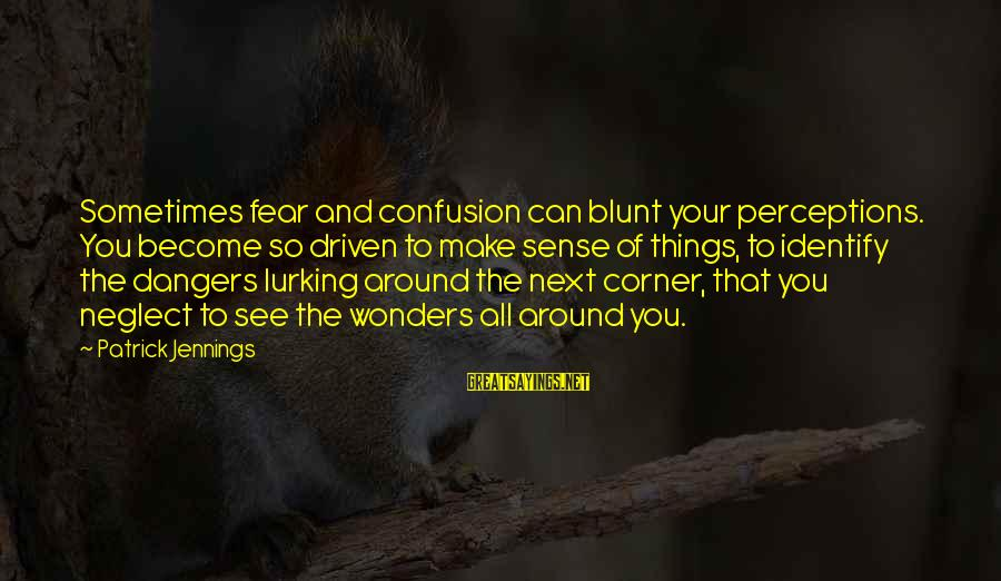 Dangers Of Sayings By Patrick Jennings: Sometimes fear and confusion can blunt your perceptions. You become so driven to make sense