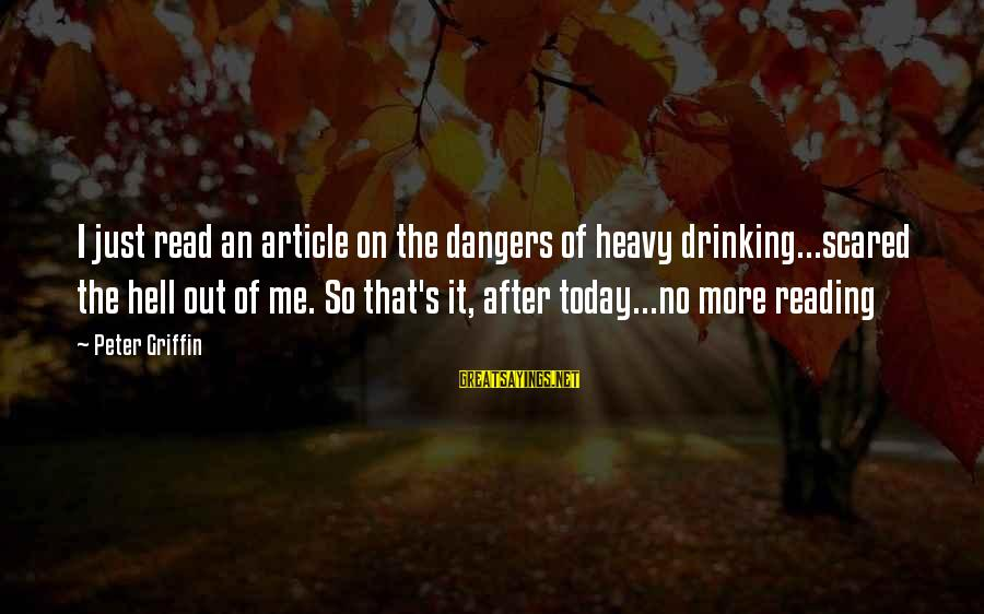 Dangers Of Sayings By Peter Griffin: I just read an article on the dangers of heavy drinking...scared the hell out of