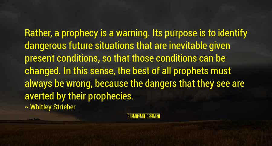Dangers Of Sayings By Whitley Strieber: Rather, a prophecy is a warning. Its purpose is to identify dangerous future situations that