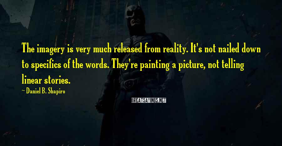 Daniel B. Shapiro Sayings: The imagery is very much released from reality. It's not nailed down to specifics of
