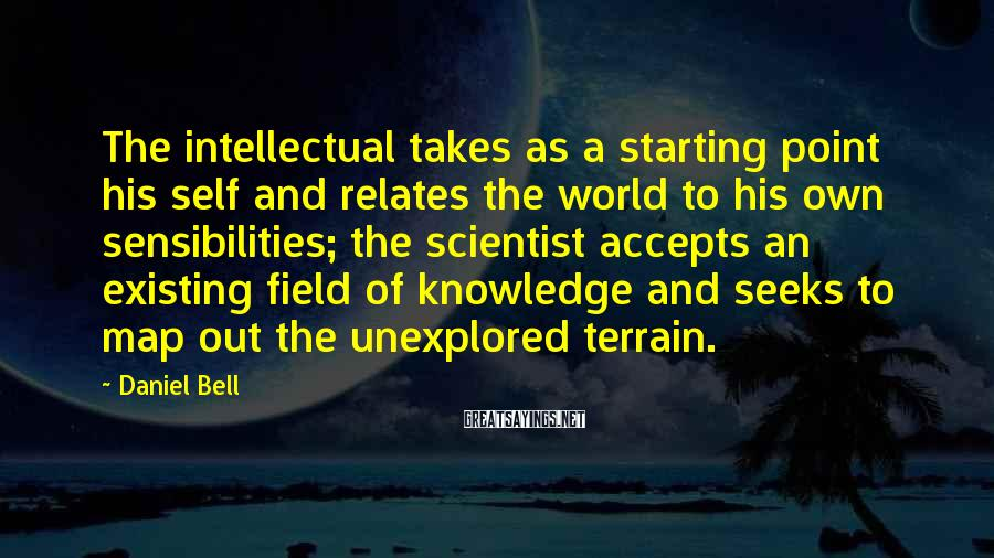 Daniel Bell Sayings: The intellectual takes as a starting point his self and relates the world to his