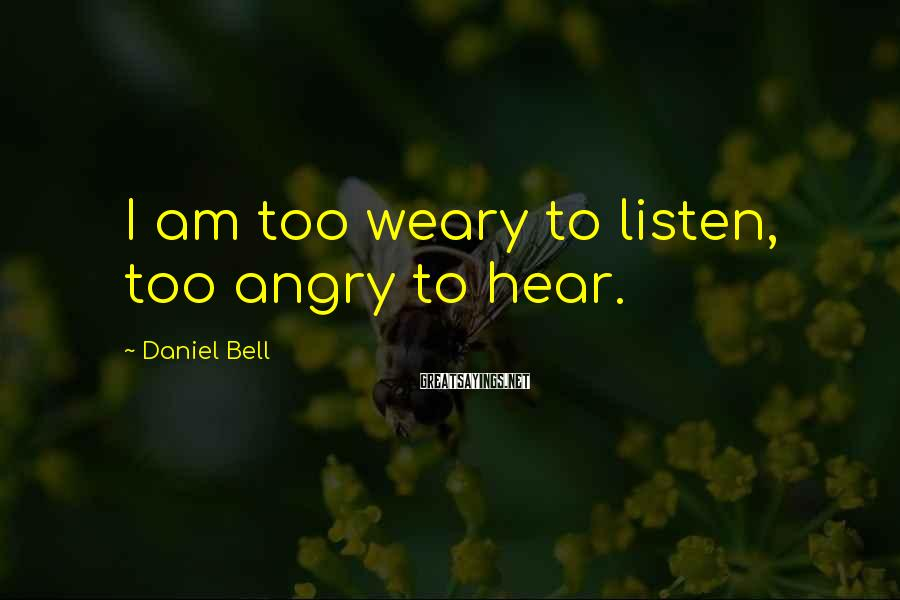 Daniel Bell Sayings: I am too weary to listen, too angry to hear.