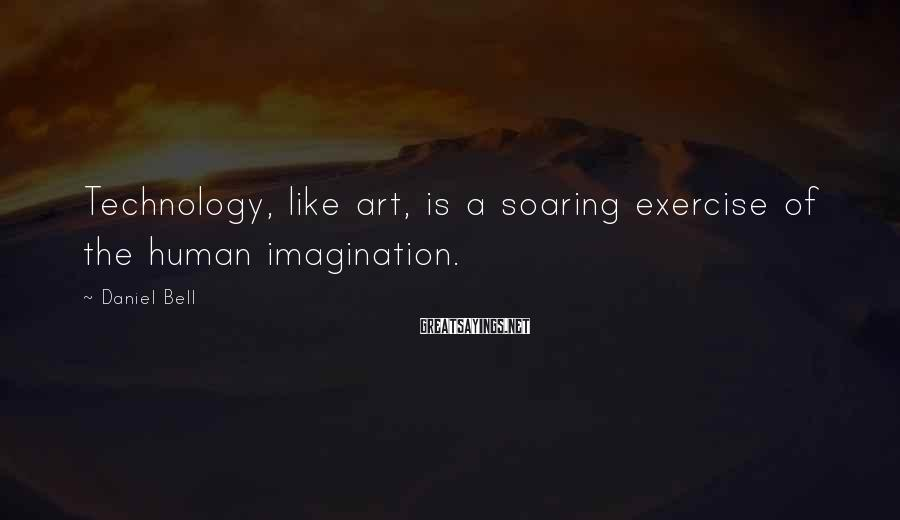 Daniel Bell Sayings: Technology, like art, is a soaring exercise of the human imagination.