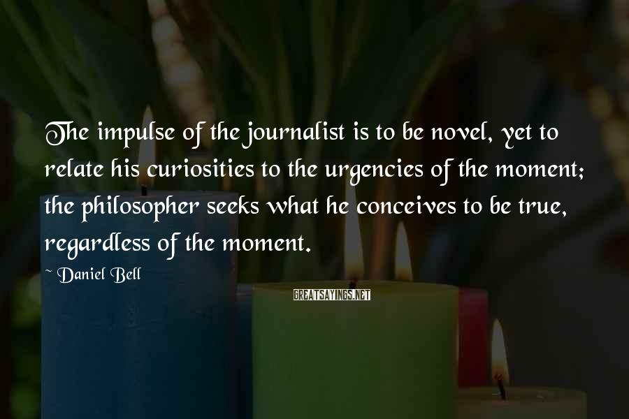 Daniel Bell Sayings: The impulse of the journalist is to be novel, yet to relate his curiosities to