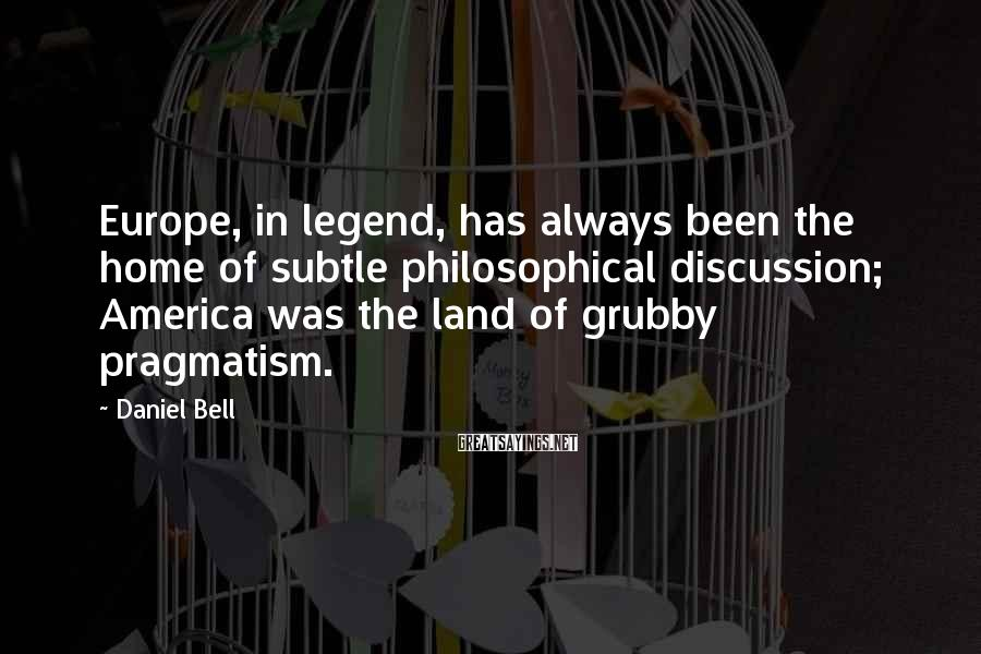 Daniel Bell Sayings: Europe, in legend, has always been the home of subtle philosophical discussion; America was the
