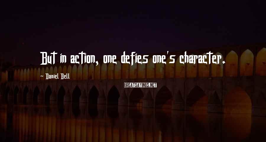 Daniel Bell Sayings: But in action, one defies one's character.