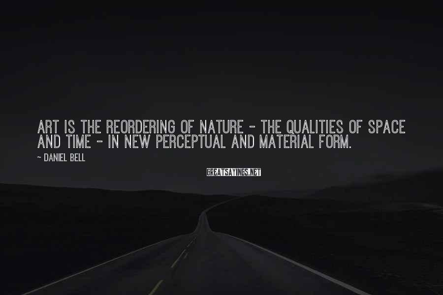 Daniel Bell Sayings: Art is the reordering of nature - the qualities of space and time - in