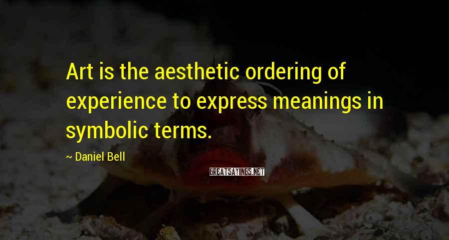 Daniel Bell Sayings: Art is the aesthetic ordering of experience to express meanings in symbolic terms.