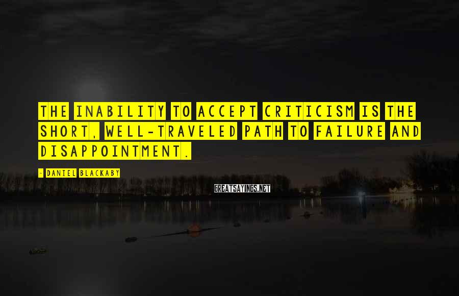 Daniel Blackaby Sayings: The inability to accept criticism is the short, well-traveled path to failure and disappointment.