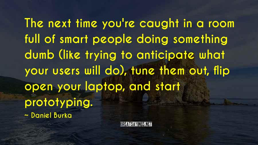 Daniel Burka Sayings: The next time you're caught in a room full of smart people doing something dumb