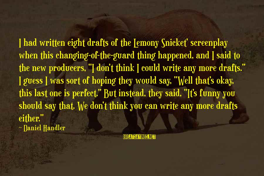Daniel Handler Lemony Snicket Sayings By Daniel Handler: I had written eight drafts of the Lemony Snicket' screenplay when this changing-of-the-guard thing happened,
