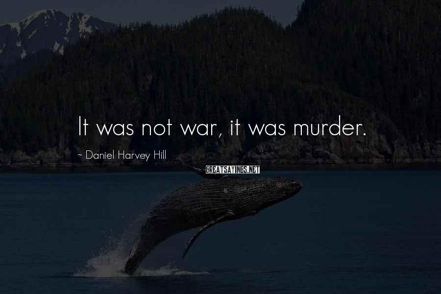Daniel Harvey Hill Sayings: It was not war, it was murder.