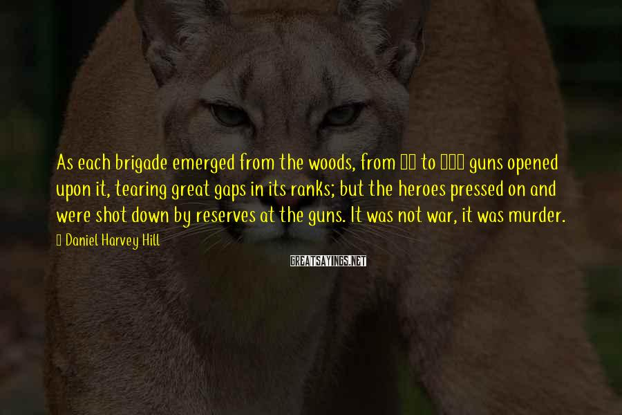 Daniel Harvey Hill Sayings: As each brigade emerged from the woods, from 50 to 100 guns opened upon it,