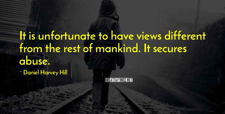 Daniel Harvey Hill Sayings: It is unfortunate to have views different from the rest of mankind. It secures abuse.