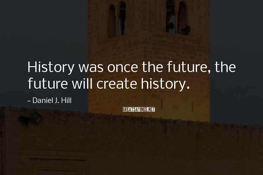 Daniel J. Hill Sayings: History was once the future, the future will create history.
