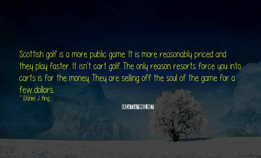 Daniel J. King Sayings: Scottish golf is a more public game. It is more reasonably priced and they play