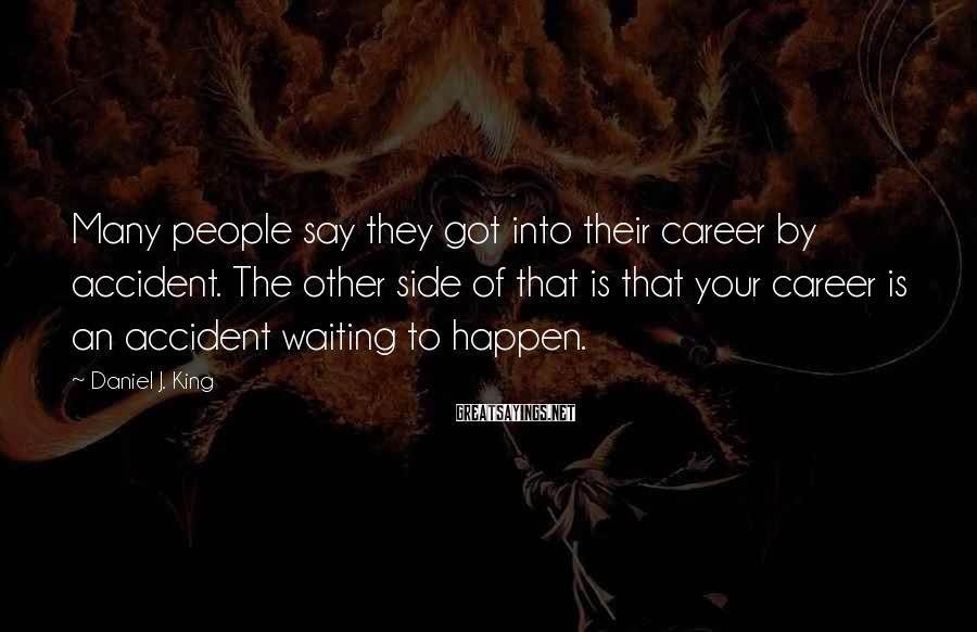 Daniel J. King Sayings: Many people say they got into their career by accident. The other side of that