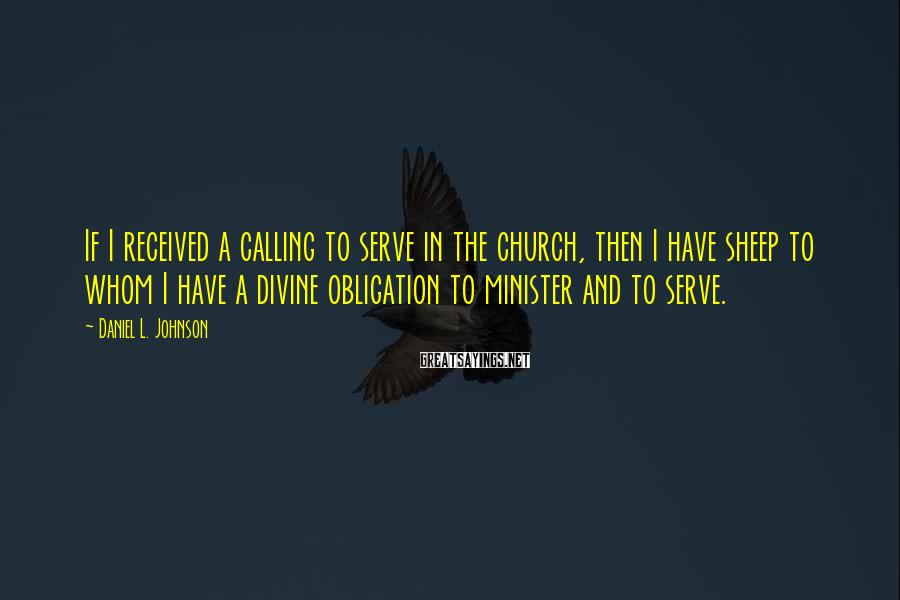 Daniel L. Johnson Sayings: If I received a calling to serve in the church, then I have sheep to