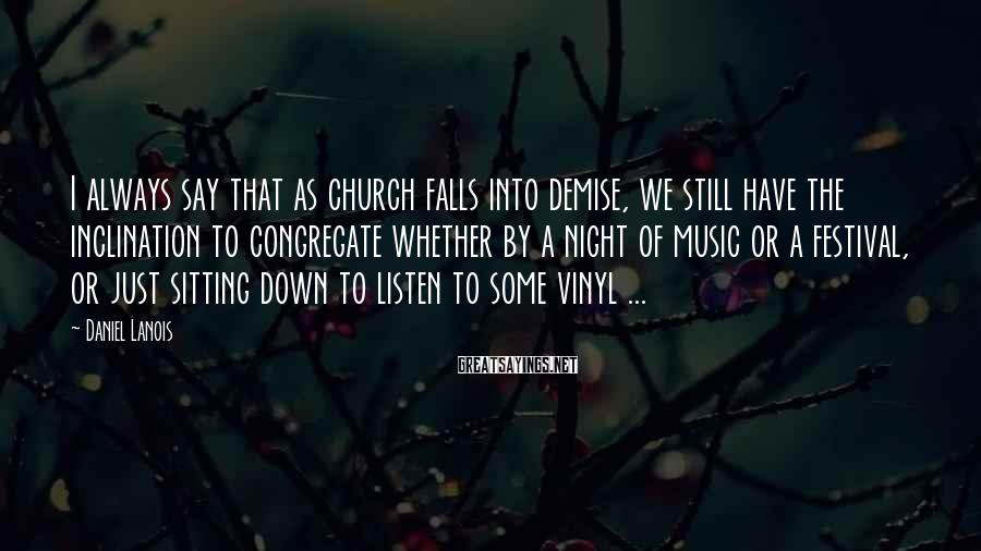 Daniel Lanois Sayings: I always say that as church falls into demise, we still have the inclination to