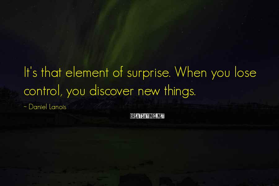 Daniel Lanois Sayings: It's that element of surprise. When you lose control, you discover new things.