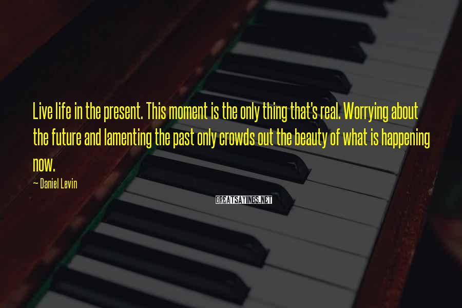 Daniel Levin Sayings: Live life in the present. This moment is the only thing that's real. Worrying about