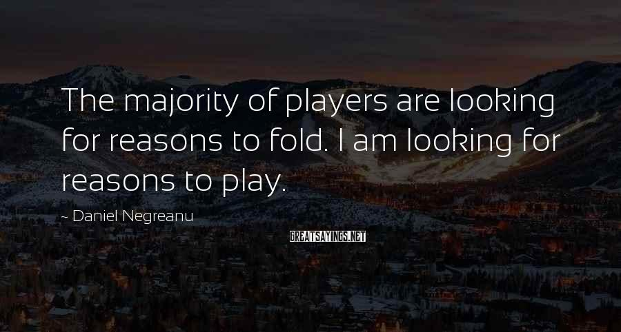 Daniel Negreanu Sayings: The majority of players are looking for reasons to fold. I am looking for reasons