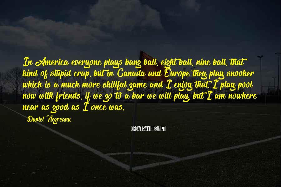 Daniel Negreanu Sayings: In America everyone plays bang ball, eight ball, nine ball, that kind of stupid crap,