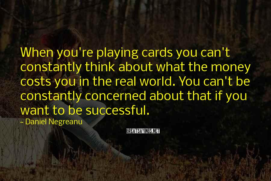 Daniel Negreanu Sayings: When you're playing cards you can't constantly think about what the money costs you in