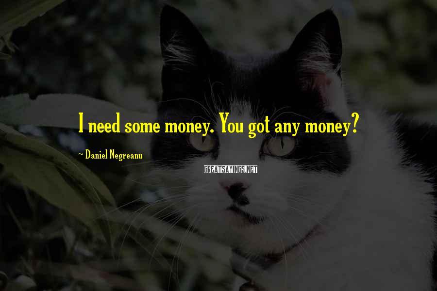 Daniel Negreanu Sayings: I need some money. You got any money?