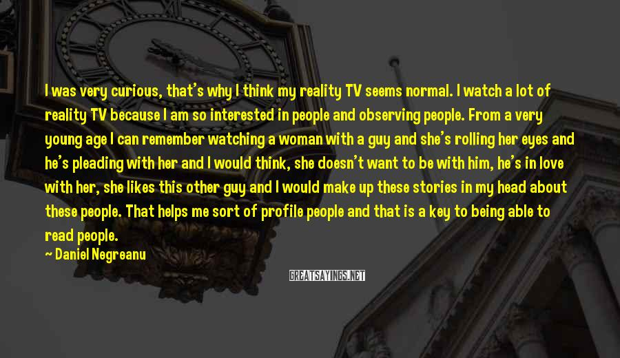 Daniel Negreanu Sayings: I was very curious, that's why I think my reality TV seems normal. I watch