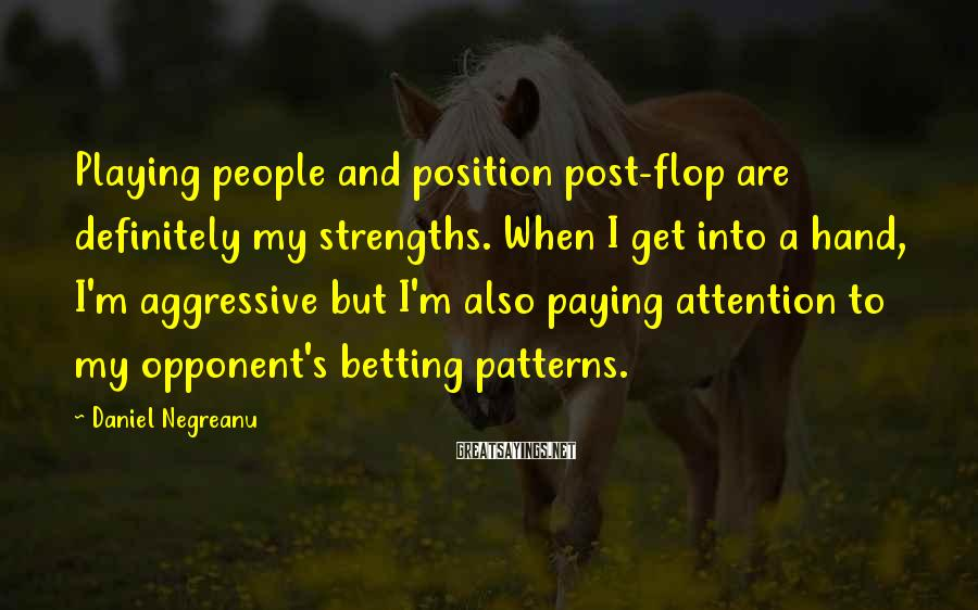 Daniel Negreanu Sayings: Playing people and position post-flop are definitely my strengths. When I get into a hand,