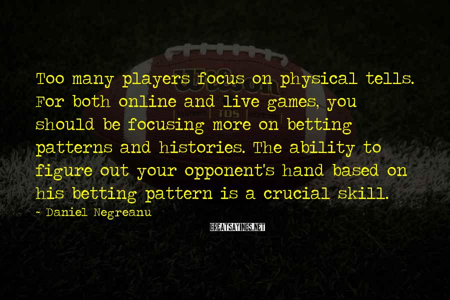 Daniel Negreanu Sayings: Too many players focus on physical tells. For both online and live games, you should