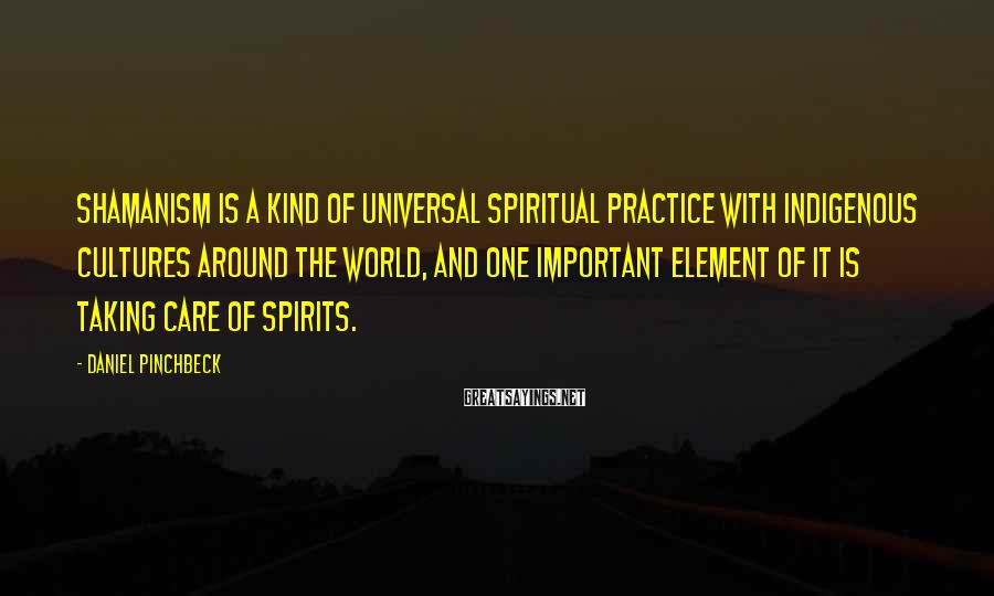 Daniel Pinchbeck Sayings: Shamanism is a kind of universal spiritual practice with indigenous cultures around the world, and