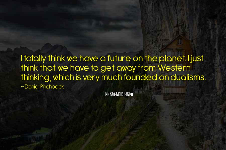 Daniel Pinchbeck Sayings: I totally think we have a future on the planet. I just think that we
