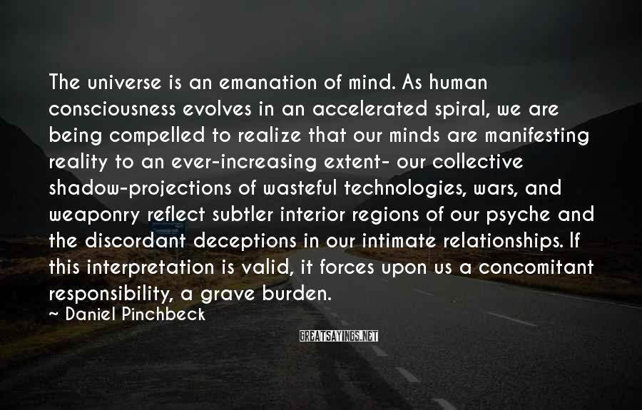 Daniel Pinchbeck Sayings: The universe is an emanation of mind. As human consciousness evolves in an accelerated spiral,