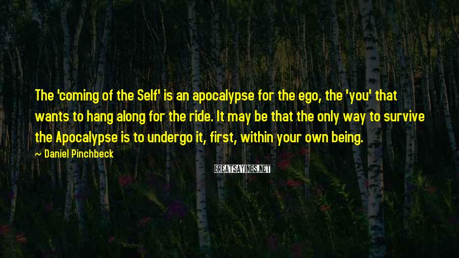 Daniel Pinchbeck Sayings: The 'coming of the Self' is an apocalypse for the ego, the 'you' that wants