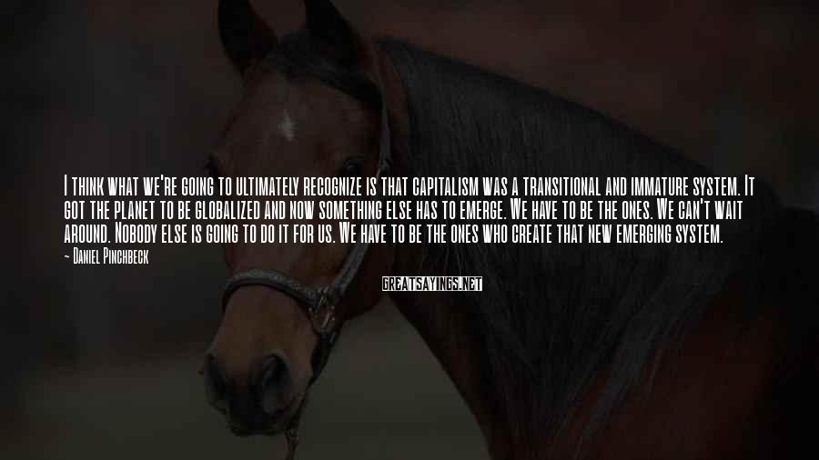 Daniel Pinchbeck Sayings: I think what we're going to ultimately recognize is that capitalism was a transitional and