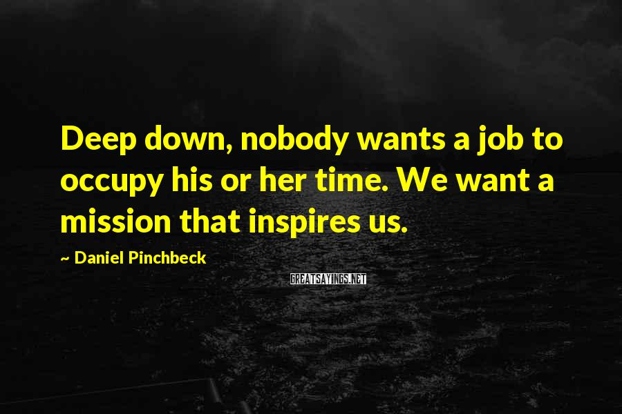 Daniel Pinchbeck Sayings: Deep down, nobody wants a job to occupy his or her time. We want a