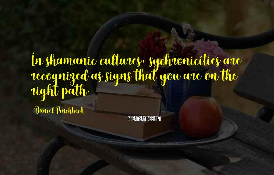 Daniel Pinchbeck Sayings: In shamanic cultures, sychronicities are recognized as signs that you are on the right path.