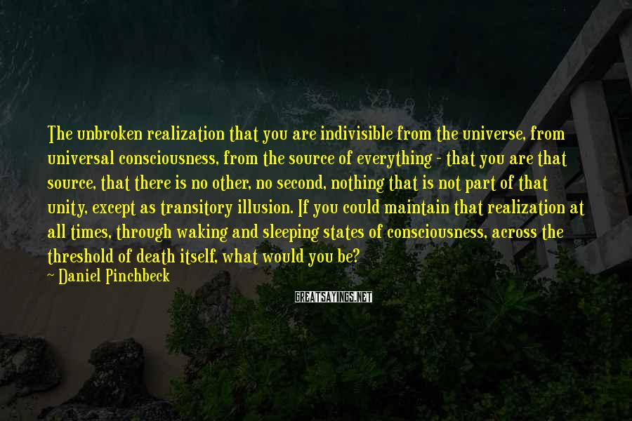 Daniel Pinchbeck Sayings: The unbroken realization that you are indivisible from the universe, from universal consciousness, from the