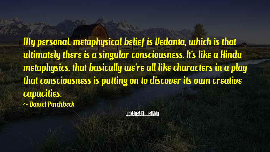 Daniel Pinchbeck Sayings: My personal, metaphysical belief is Vedanta, which is that ultimately there is a singular consciousness.