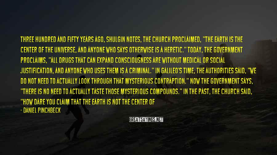 """Daniel Pinchbeck Sayings: Three hundred and fifty years ago, Shulgin notes, the Church proclaimed, """"The earth is the"""