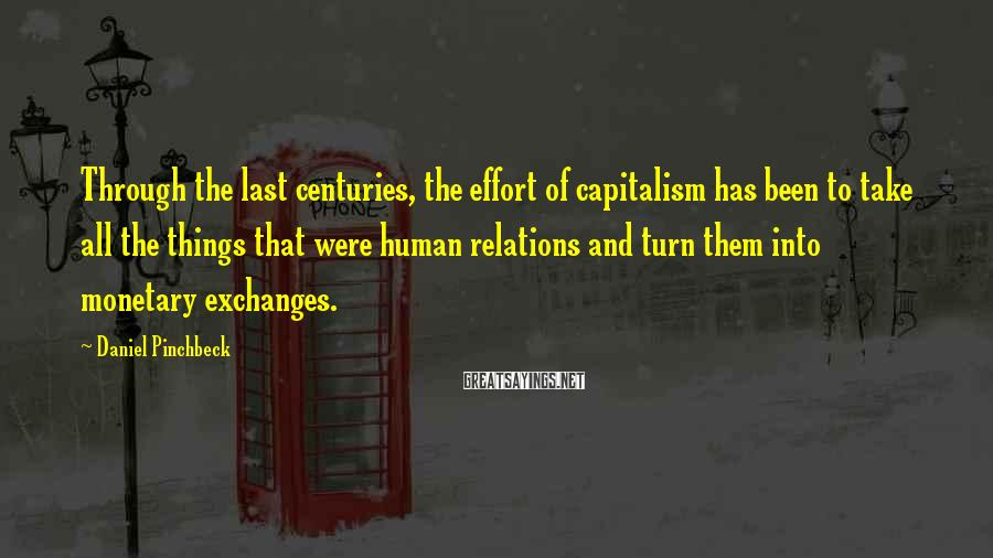 Daniel Pinchbeck Sayings: Through the last centuries, the effort of capitalism has been to take all the things