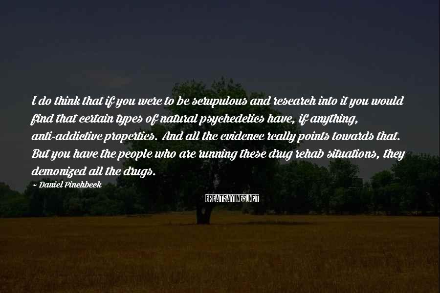 Daniel Pinchbeck Sayings: I do think that if you were to be scrupulous and research into it you