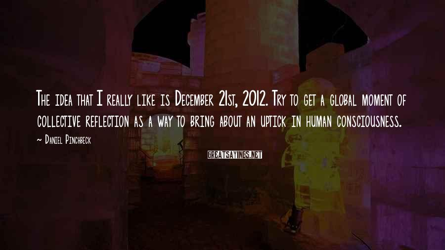 Daniel Pinchbeck Sayings: The idea that I really like is December 21st, 2012. Try to get a global
